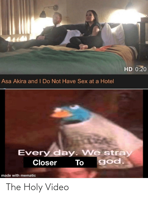 every day: HD 0:20  Asa Akira and I Do Not Have Sex at a Hotel  Every day. We stray  god.  Closer  To  made with mematic The Holy Video