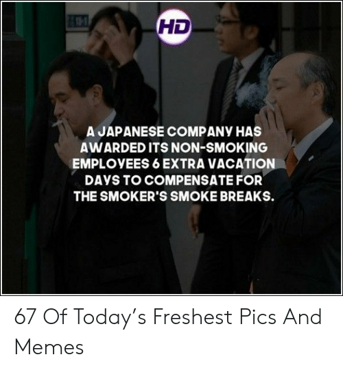 Memes, Smoking, and Today: HD  A JAPANESE COMPANY HAS  AWARDED ITS NON-SMOKING  EMPLOYEES 6 EXTRA VACATION  DAYS TO COMPENSATE FOR  THE SMOKER'S SMOKE BREAKS. 67 Of Today's Freshest Pics And Memes