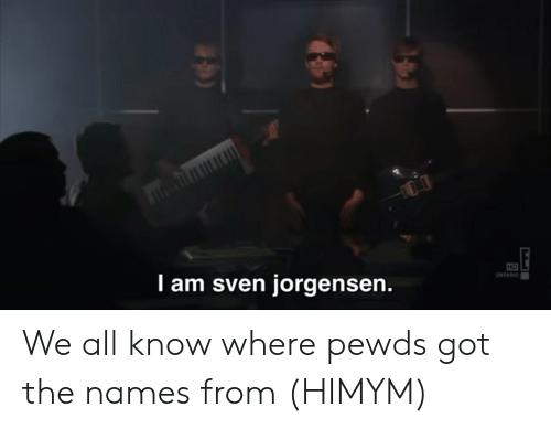himym: HD  I am sven jorgensen.  ONTARIO  E We all know where pewds got the names from (HIMYM)
