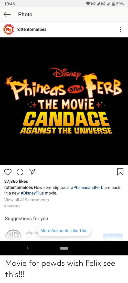 Movie, Back, and How: HDHD  10:46  59%  Photo  RT) rottentomatoes  iSNEP  PhineasERB  and  THE MOVIE  CANDACE  AGAINST THE UNIVERSE  Q  37,866 likes  rottentomatoes How serendipitous! #PhineasandFerb are back  in a new #DisneyPlus movie.  View all 419 comments  6 hours ago  Suggestions for you  wbpic More Accounts Like This  Warner Br  Follow Movie for pewds wish Felix see this!!!