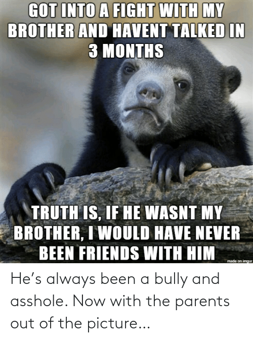 Been: He's always been a bully and asshole. Now with the parents out of the picture…