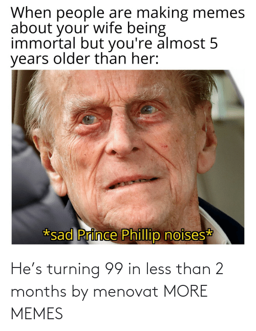 Less: He's turning 99 in less than 2 months by menovat MORE MEMES
