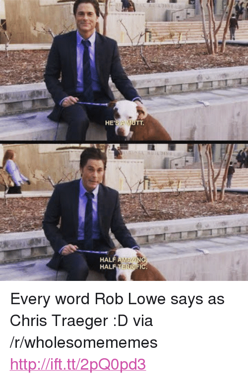 "rob lowe: HE <p>Every word Rob Lowe says as Chris Traeger :D via /r/wholesomememes <a href=""http://ift.tt/2pQ0pd3"">http://ift.tt/2pQ0pd3</a></p>"