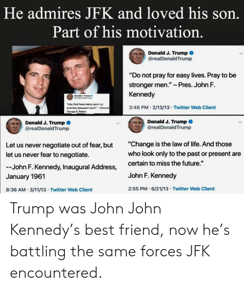 """Best Friend, Future, and God: He admires JFK and loved his son  Part of his motivation.  Donald J. Trump  @realDonaldTrump  """"Do not pray for easy lives. Pray to be  stronger men.""""- Pres. John F.  Kennedy  3:48 PM 2/13/13 Twitter Web Client  Donald J. Trump  May God have mercy upon my  enemies, because I won't""""--General  George S. Patton  Donald J. Trump  Donald J. Trump *  @realDonaldTrump  realDonaldTrump  Let us never negotiate out of fear, but  let us never fear to negotiate.  """"Change is the law of life. And those  who look only to the past or present are  John F. Kennedy, Inaugural Address, certain to miss the future.""""  January 1961  John F. Kennedy  8:36 AM 3/11/13 Twitter Web Client  2:55 PM.6/21/13 Twitter Web Client Trump was John John Kennedy's best friend, now he's battling the same forces JFK encountered."""