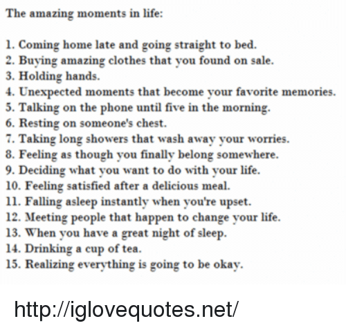 Clothes, Drinking, and Life: he amazing moments in life  ming home late and going straight to bed.  1. Co  2. Buying amazing clothes that you found on sale  3. Holding hands.  4. Unexpected moments that become your favorite memories.  5. Talking on the phone until five in the morning  6. Resting on someone's chest.  7. Taking long showers that wash away your worries.  8. Feeling as though you finally belong somewhere  9. Deciding what you want to do with your life  10. Feeling satisfied after a delicious meal.  11. Falling asleep instantly when you're upset.  12. Meeting people that happen to change your life  13. When you have a great night of sleep  14. Drinking a cup of tea  15. Realizing everything is going to be okay http://iglovequotes.net/