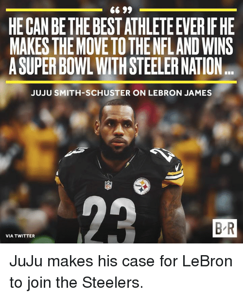 steeler: HE CAN BE THE BEST ATHLETE EVERIF HE  MAKES THEMOVE TO THE NFLAND WINS  A SUPER BOWL WITH STEELER NATION  JUJU SMITH-SCHUSTER ON LEBRON JAMES  B R  VIA TWITTER JuJu makes his case for LeBron to join the Steelers.
