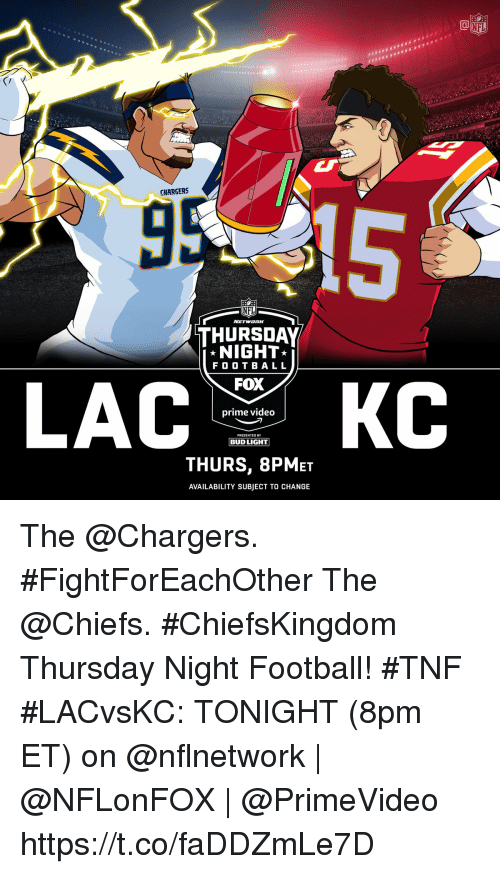 Football, Memes, and Nfl: HE  CHARGERS  NFL  THURSDAY  NIGHT  F O O T BALL  FOX  prime video  PRESENTED BY  BUD LIGHT  THURS, 8PMET  AVAILABILITY SUBJECT TO CHANGE The @Chargers. #FightForEachOther The @Chiefs. #ChiefsKingdom Thursday Night Football! #TNF  #LACvsKC: TONIGHT (8pm ET) on @nflnetwork   @NFLonFOX   @PrimeVideo https://t.co/faDDZmLe7D