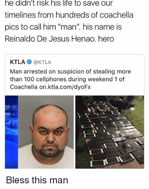 """cellphones: he didn't risk his life to save our  timelines from hundreds of coachella  pics to call him """"man"""" his name is  Reinaldo De Jesus Henao. hero  KTLA KTLA  Man arrested on suspicion of stealing more  than 100 cellphones during weekend 1 of  Coachella on.ktla.com/dyoFx Bless this man"""