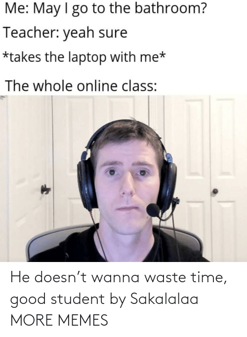 student: He doesn't wanna waste time, good student by Sakalalaa MORE MEMES