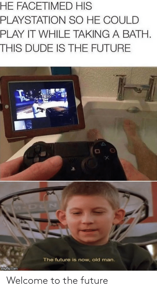 While: HE FACETIMED HIS  PLAYSTATION SO HE COULD  PLAY IT WHILE TAKING A BATH.  THIS DUDE IS THE FUTURE  M-DUN  The future is now, old man.  imgflip.com Welcome to the future