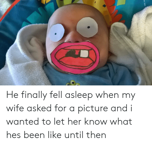 Wife, A Picture, and Been: He finally fell asleep when my wife asked for a picture and i wanted to let her know what hes been like until then