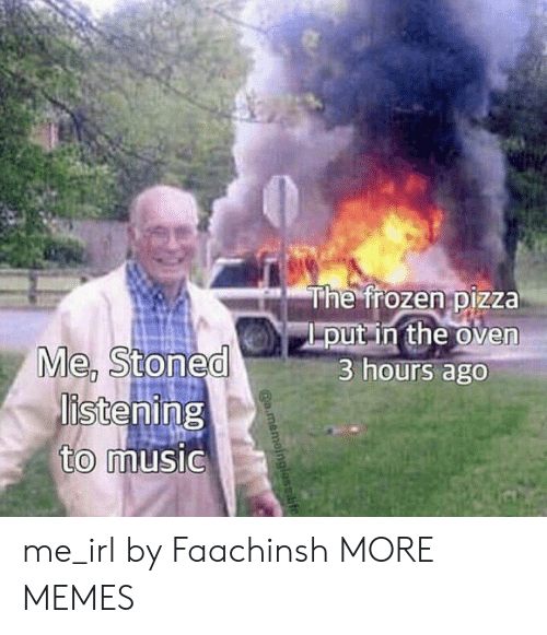 """Dank, Memes, and Music: """"he froze nipizza  put in the oven  3 hours ago  Me, stoned  istening  to  music me_irl by Faachinsh MORE MEMES"""