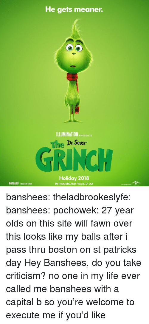 The Grinch, Life, and Target: He gets meaner.  ILLUMINATION PRESENTS  The Dr. Seus  2  GRINCH  Holiday 2018  IN THEATERS AND REAL D 3D banshees: theladbrookeslyfe:  banshees:   pochowek: 27 year olds on this site will fawn over this looks like my balls after i pass thru boston on st patricks day   Hey Banshees, do you take criticism?  no one in my life ever called me banshees with a capital b so you're welcome to execute me if you'd like