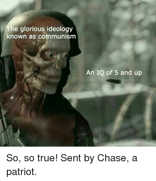 Senting: he glorious ideology  known as communism  An IQ of 5 and up So, so true!  Sent by Chase, a patriot.