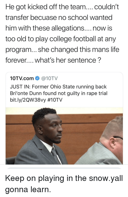 no school: He got kicked off the team....couldn't  transfer becuase no school wanted  him with these allegations....now is  too old to play college football at any  program... she changed this mans life  forever.... what's her sentence?  10TV.com@10TV  JUST IN: Former Ohio State running back  Bri'onte Dunn found not guilty in rape trial  bit.ly/2QW38vy Keep on playing in the snow.yall gonna learn.