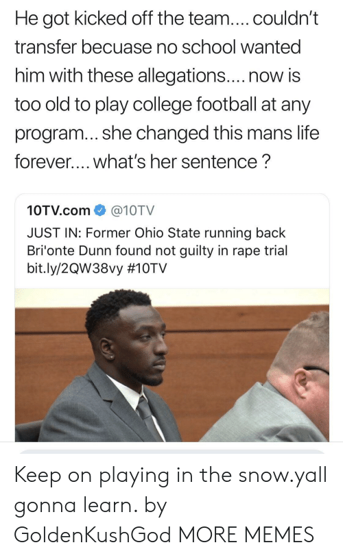 no school: He got kicked off the team....couldn't  transfer becuase no school wanted  him with these allegations....now is  too old to play college football at any  program... she changed this mans life  forever.... what's her sentence?  10TV.com@10TV  JUST IN: Former Ohio State running back  Bri'onte Dunn found not guilty in rape trial  bit.ly/2QW38vy Keep on playing in the snow.yall gonna learn. by GoldenKushGod MORE MEMES
