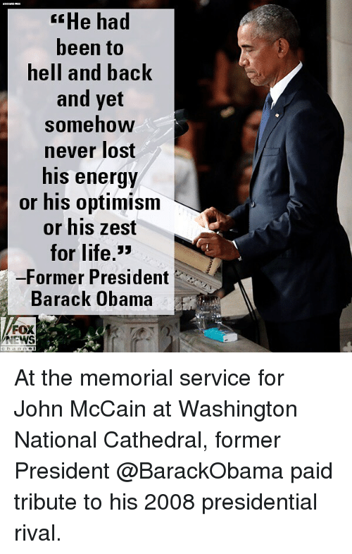 Hell And Back: He had  been to  hell and back  and yet  somehow  never lost  his energy  or his optimism  or his zest  for life,>  -Former President  Barack Obama  FOX  NEWS At the memorial service for John McCain at Washington National Cathedral, former President @BarackObama paid tribute to his 2008 presidential rival.