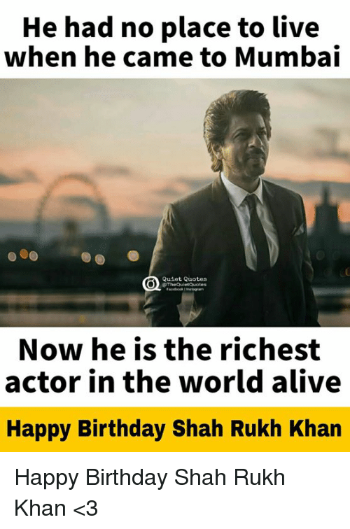 shah rukh khan: He had no place to live  when he came to Mumbai  Quiet Quotes  TheQuletQuoters  Now he is the richest  actor in the world alive  Happy Birthday Shah Rukh Khan Happy Birthday Shah Rukh Khan <3
