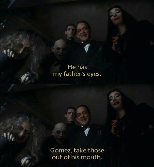 Fathers: He has  my father's eyes.   Gomez, take those  out of his mouth.