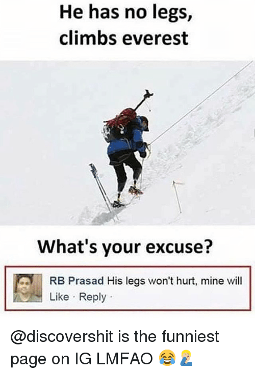 Funny, Lmfao, and Page: He has no legs,  climbs everest  What's your excuse?  RB Prasad His legs won't hurt, mine will  Like Reply @discovershit is the funniest page on IG LMFAO 😂🤦🏼‍♂️