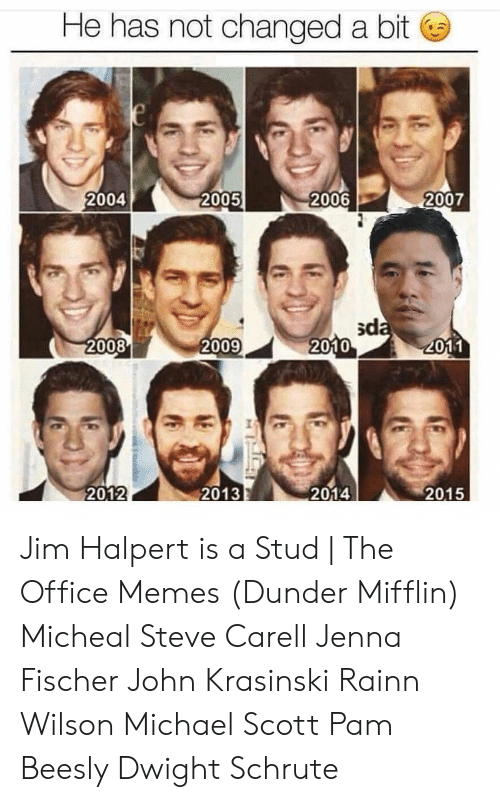 Office Memes: He has not changed a bit  e  2006  2007  2004  2005  sda  2010  2008  2009  2011  2015  2012  2014  2013 Jim Halpert is a Stud | The Office Memes (Dunder Mifflin) Micheal Steve Carell Jenna Fischer John Krasinski Rainn Wilson Michael Scott Pam Beesly Dwight Schrute