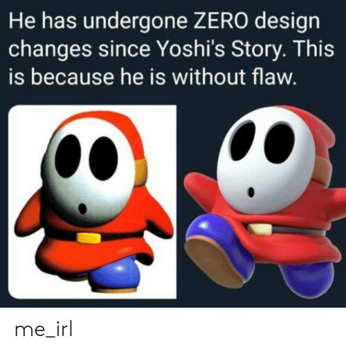 Zero, Irl, and Design: He has undergone ZERO design  changes since Yoshi's Story. This  is because he is without flaw. me_irl