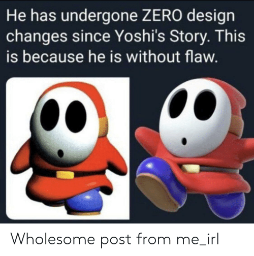 Zero, Wholesome, and Irl: He has undergone ZERO design  changes since Yoshi's Story. This  is because he is without flaw. Wholesome post from me_irl