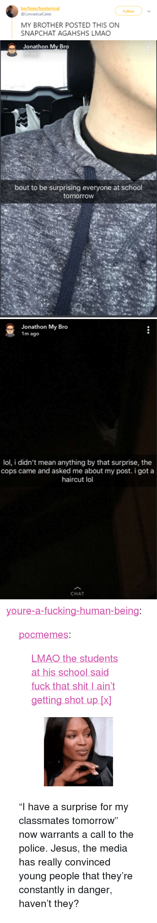 """Fucking, Gif, and Haircut: he/him/hysterical  @ComradicalCaleb  Follow  MY BROTHER POSTED THIS ON  SNAPCHAT AGAHSHS LMAO   Jonathon My Bro  bout to be surprising everyone at school  tomorrow   Jonathon My Bro  1m ago  lol, i didn't mean anything by that surprise, the  cops came and asked me about my post. i got a  haircut lol  CHAT <p><a href=""""http://youre-a-fucking-human-being.tumblr.com/post/172355196711/pocmemes-lmao-the-students-at-his-school-said"""" class=""""tumblr_blog"""">youre-a-fucking-human-being</a>:</p><blockquote> <p><a href=""""https://pocmemes.tumblr.com/post/172347414533/lmao-the-students-at-his-school-said-fuck-that"""" class=""""tumblr_blog"""">pocmemes</a>:</p> <blockquote> <p><a href=""""https://twitter.com/ComradicalCaleb/status/978482124675276802"""">  LMAO the students at his school said fuck that shit I ain't getting shot up[x]</a></p> <figure data-orig-width=""""220"""" data-orig-height=""""220""""><img src=""""https://78.media.tumblr.com/c0c6e386523db553c65e28b8703f10b6/tumblr_inline_p6b7tudyHp1ty99rh_540.gif"""" alt=""""image"""" data-orig-width=""""220"""" data-orig-height=""""220""""/></figure></blockquote>  <p>""""I have a surprise for my classmates tomorrow"""" now warrants a call to the police. Jesus, the media has really convinced young people that they're constantly in danger, haven't they? </p> </blockquote>"""
