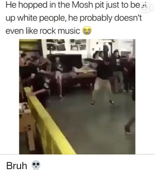 mosh: He hopped in the Mosh pit just to be si  up white people, he probably doesn't  even like rock music Bruh 💀