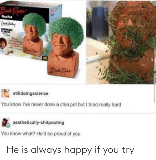 Try: He is always happy if you try