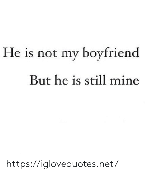 But He: He is not my boyfriend  But he is still mine https://iglovequotes.net/