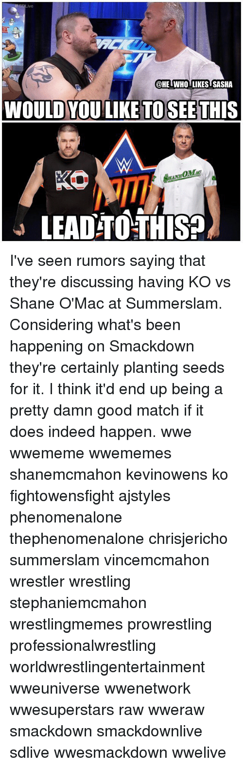 Memes, Wrestling, and World Wrestling Entertainment: @HE IWHO LIKES SASHA  WOULD YOU LIKE TO SEETHIS  SER  LEAD-TO THISS I've seen rumors saying that they're discussing having KO vs Shane O'Mac at Summerslam. Considering what's been happening on Smackdown they're certainly planting seeds for it. I think it'd end up being a pretty damn good match if it does indeed happen. wwe wwememe wwememes shanemcmahon kevinowens ko fightowensfight ajstyles phenomenalone thephenomenalone chrisjericho summerslam vincemcmahon wrestler wrestling stephaniemcmahon wrestlingmemes prowrestling professionalwrestling worldwrestlingentertainment wweuniverse wwenetwork wwesuperstars raw wweraw smackdown smackdownlive sdlive wwesmackdown wwelive