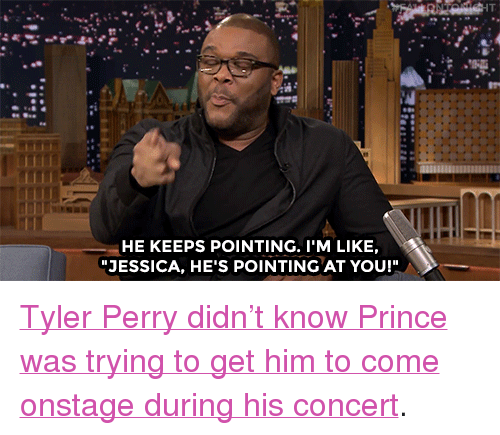 """Tyler Perry: HE KEEPS POINTING. I'M LIKE,  JESSICA, HE'S POINTING AT YOU! <p><a href=""""https://www.youtube.com/watch?v=BMUDZS61BLs&amp;index=3&amp;list=UU8-Th83bH_thdKZDJCrn88g"""" target=""""_blank"""">Tyler Perry didn&rsquo;t know Prince was trying to get him to come onstage during his concert</a>.<br/></p>"""