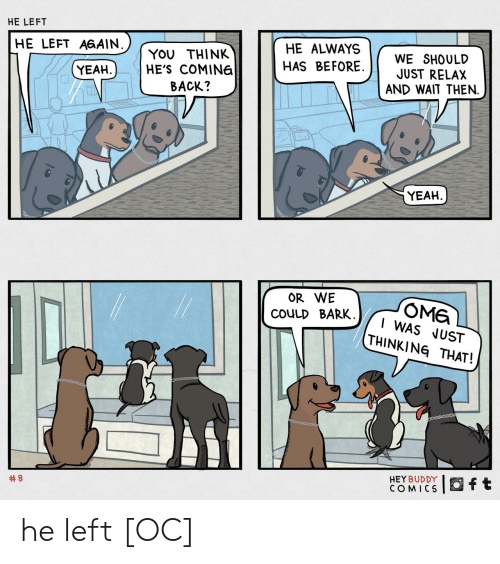 Yeah, Comics, and Back: HE LEFT  HE ALWAYS  HE LEFT AGAIN.  WE SHOULD  JUST RELAX  AND WAIT THEN.  YOU THINK  HE'S COMINE  HAS BEFORE.  YEAH  BACK?  YEAH  OR WE  OME  I WAS JUST  THINKING THAT!  COULD BARK  HEY BUDDY  COMICS  ft  he left [OC]