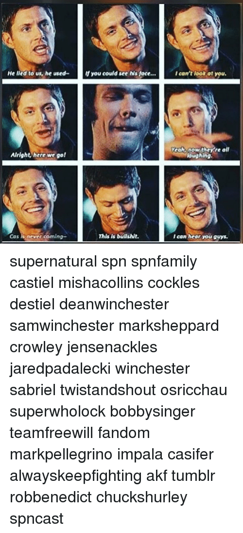 Yeah Now: He lied to us, he used- If you could see his face  Alright here we go!  never coming-  This is bullshit.  I can't look at you.  Yeah, now they re all  laughing.  I can bear you guys. supernatural spn spnfamily castiel mishacollins cockles destiel deanwinchester samwinchester marksheppard crowley jensenackles jaredpadalecki winchester sabriel twistandshout osricchau superwholock bobbysinger teamfreewill fandom markpellegrino impala casifer alwayskeepfighting akf tumblr robbenedict chuckshurley spncast