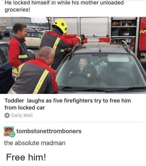 Free Him: He locked himself in while his mother unloaded  groceries!  Toddler laughs as five firefighters try to free him  from locked car  Daily Mail  tombstonettromboners  the absolute madman Free him!