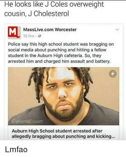 Funny, J. Cole, and Auburn: He looks like J Coles overweight  cousin, J Cholesterol  MassLive.com Worcester  10 hrs.  Police say this high school student was bragging on  social media about punching and hitting a fellow  student in the Auburn High cafeteria. So, they  arrested him and charged him assault and battery.  GiMemeExport  Auburn High School student arrested after  allegedly bragging about punching and kicking... Lmfao