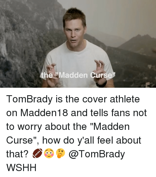 "Memes, Wshh, and 🤖: he Madden Curs TomBrady is the cover athlete on Madden18 and tells fans not to worry about the ""Madden Curse"", how do y'all feel about that? 🏈😳🤔 @TomBrady WSHH"
