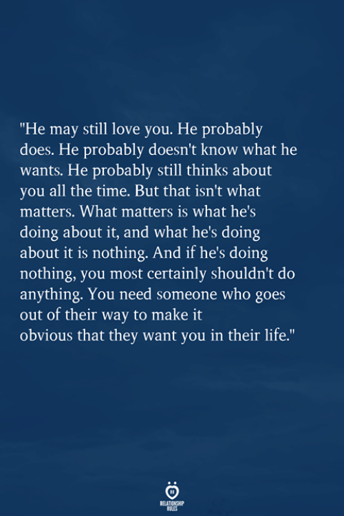 "Life, Love, and Time: ""He may still love you. He probably  does. He probably doesn't know what he  wants. He probably still thinks about  you all the time. But that isn't what  matters. What matters is what hes  doing about it, and what he's doing  about it is nothing. And if he's doing  nothing, you most certainly shouldn't do  anything. You need someone who goes  out of their way to make it  obvious that they want you in their life."""