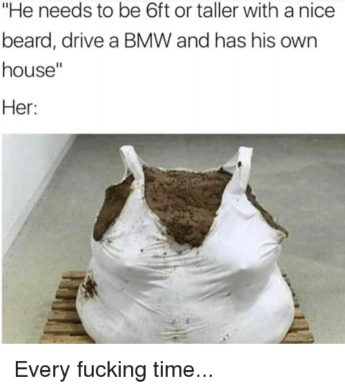 """Beard, Bmw, and Fucking: """"He needs to be 6ft or taller with a nice  beard, drive a BMW and has his own  house""""  Her: Every fucking time..."""