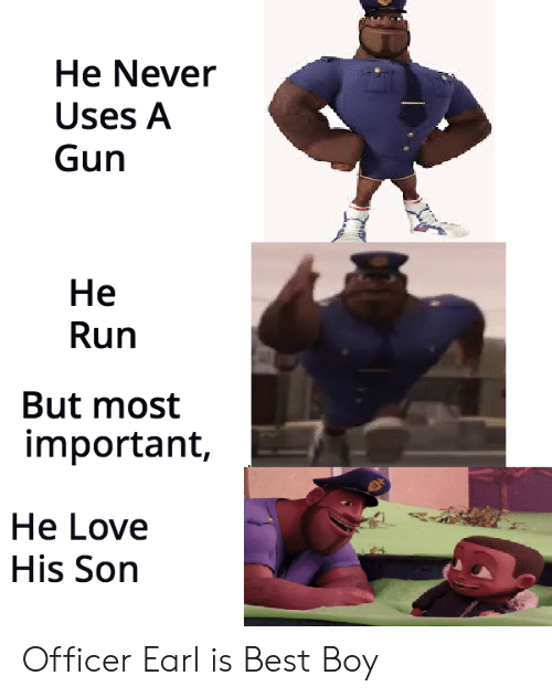 Love, Run, and Best: He Never  Uses A  Gun  He  Run  But most  important,  He Love  His Son Officer Earl is Best Boy