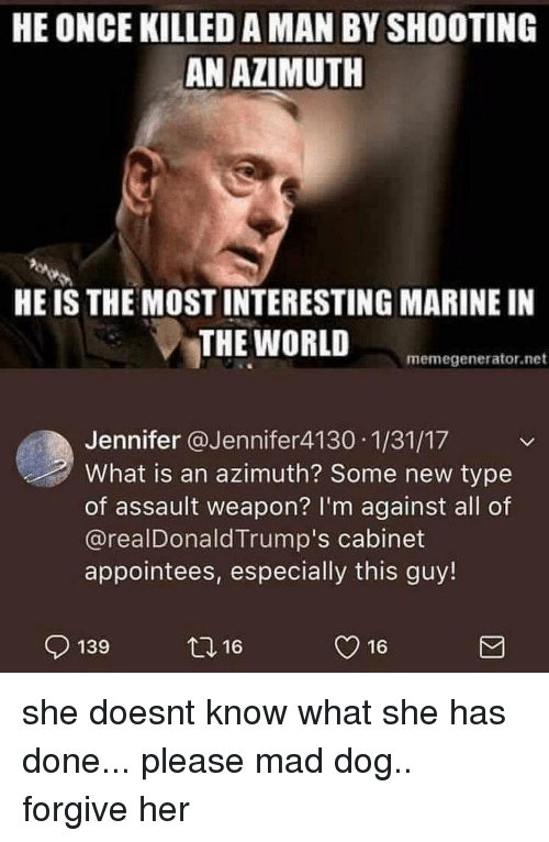 Killed A Man: HE ONCE KILLED A MAN BY SHOOTING  AN AZIMUTH  HE IS THE MOST INTERESTING MARINE IN  THE WORLD  memegenerator.net  Jennifer @Jennifer4130 1/31/17  What is an azimuth? Some new type  of assault weapon? I'm against all of  @realDonaldTrump's cabinet  appointees, especially this guy!  139  2,16  y 16 she doesnt know what she has done... please mad dog.. forgive her