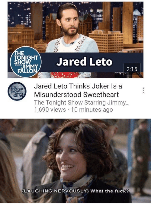 Jared Leto: HE  ONIGHT  HO  TJared Leto  2:15  Jared Leto Thinks Joker Is a  Misunderstood Sweetheart  The Tonight Show Starring Jimmy  1,690 views 10 minutes ago  IM   LAUGHING NERVOUSLY) What the fuck?