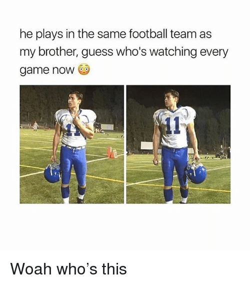 football team: he plays in the same football team as  my brother, guess who's watching every  game noW Woah who's this
