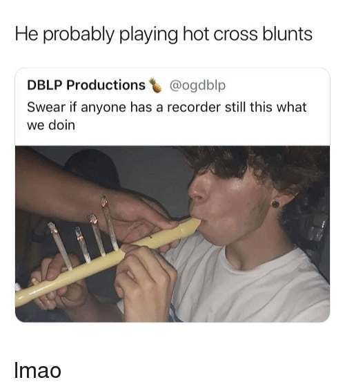 recorder: He probably playing hot cross blunts  DBLP Productions @ogdblp  Swear if anyone has a recorder still this what  we doin lmao