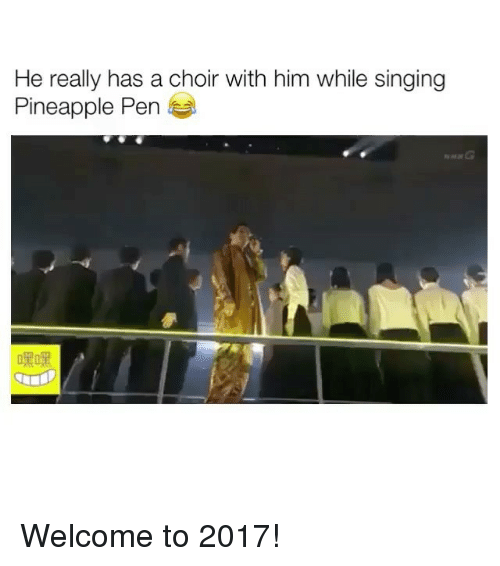 Pineapple Pen: He really has a choir with him while singing  Pineapple Pen Welcome to 2017!