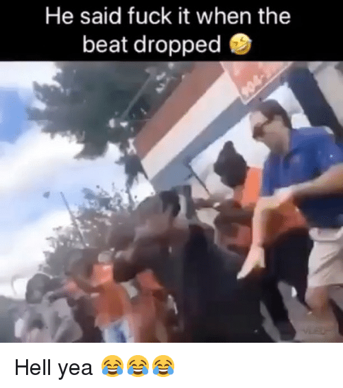 Memes, Fuck, and Fuck It: He said fuck it when the  beat dropped Hell yea 😂😂😂