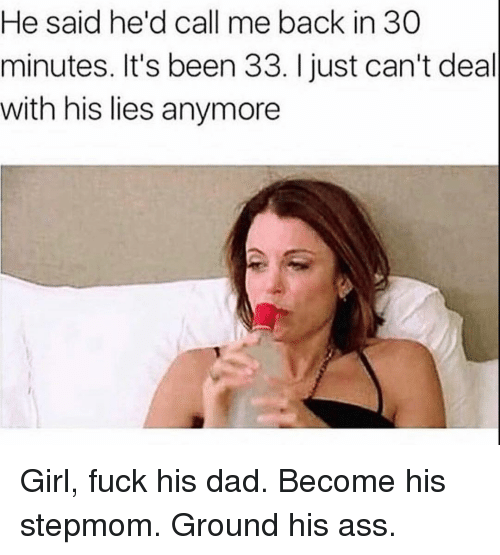 Ass, Dad, and Fuck: He said he'd call me back in 30  minutes. It's been 33. I just can't deal  with his lies anymore Girl, fuck his dad. Become his stepmom. Ground his ass.
