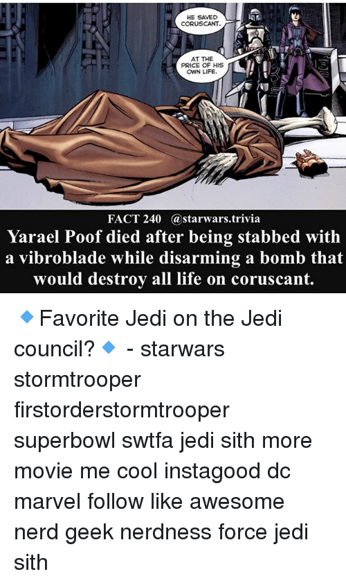 superbowls: HE SAVED  CORUSCANT.  AT THE  PRICE OF HIS  OWN LIFE.  FACT 240 @starwars.trivia  Yarael Poof died after being stabbed with  a vibroblade while disarming a bomb that  would destroy all life on coruscant 🔹Favorite Jedi on the Jedi council?🔹 - starwars stormtrooper firstorderstormtrooper superbowl swtfa jedi sith more movie me cool instagood dc marvel follow like awesome nerd geek nerdness force jedi sith