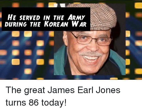 Served in the Army: HE SERVED IN THE ARMY  DURING THE KOREAN WAR The great James Earl Jones turns 86 today!